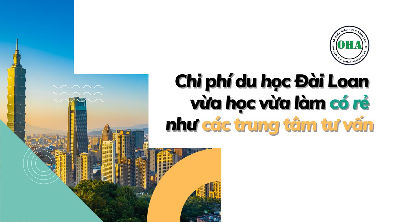 Chi phí du học Đài Loan vừa học vừa làm có rẻ như các trung tâm tư vấn